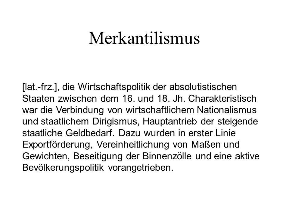 Merkantilismus [lat.-frz.], die Wirtschaftspolitik der absolutistischen Staaten zwischen dem 16. und 18. Jh. Charakteristisch war die Verbindung von w