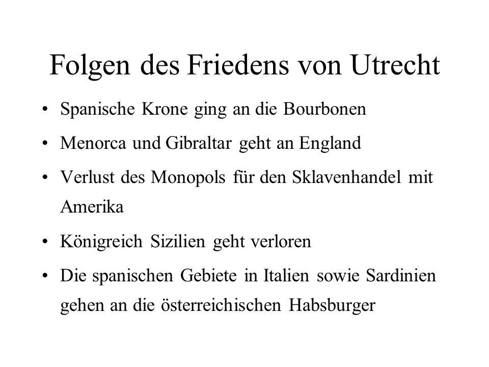 Folgen des Friedens von Utrecht Spanische Krone ging an die Bourbonen Menorca und Gibraltar geht an England Verlust des Monopols für den Sklavenhandel