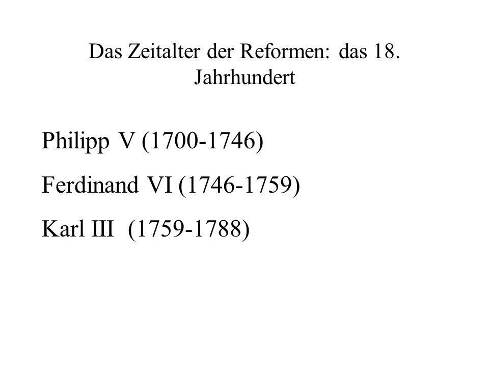 Das Zeitalter der Reformen: das 18. Jahrhundert Philipp V (1700-1746) Ferdinand VI (1746-1759) Karl III (1759-1788)