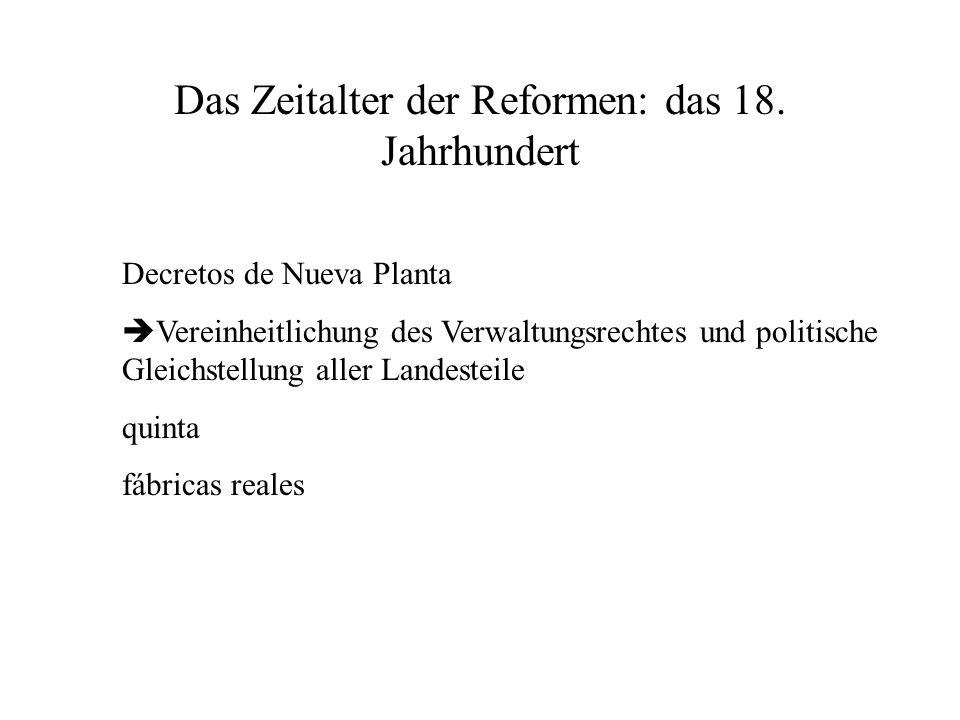 Das Zeitalter der Reformen: das 18. Jahrhundert Decretos de Nueva Planta Vereinheitlichung des Verwaltungsrechtes und politische Gleichstellung aller