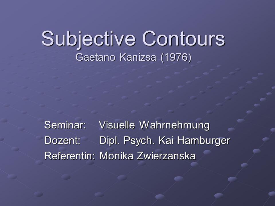 Seminar: Visuelle Wahrnehmung Dozent:Dipl. Psych. Kai Hamburger Referentin: Monika Zwierzanska Subjective Contours Gaetano Kanizsa (1976)