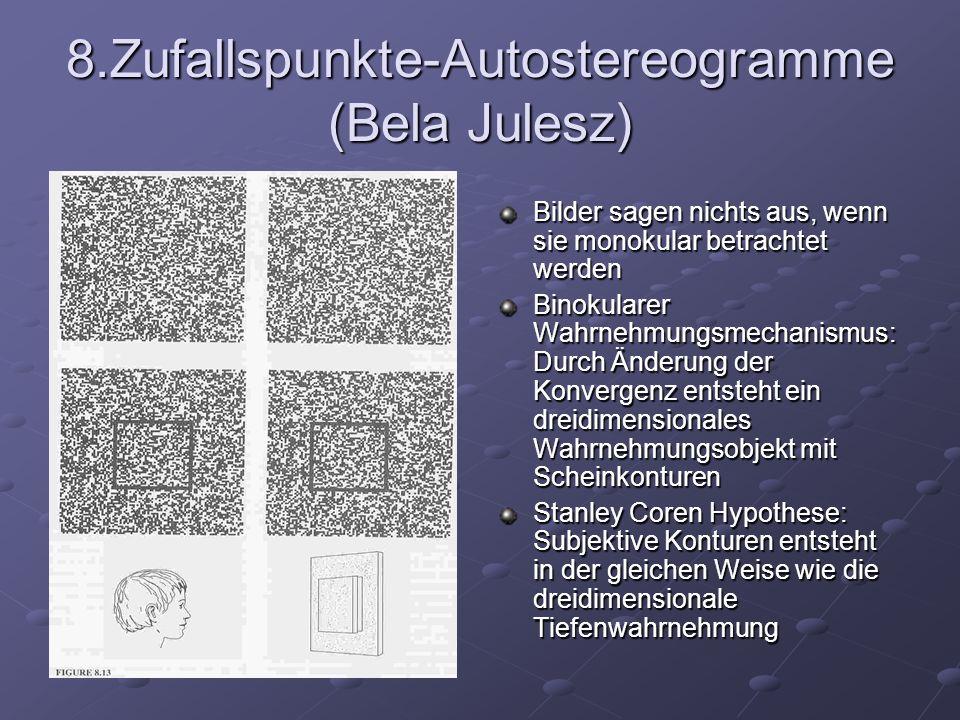 8.Zufallspunkte-Autostereogramme (Bela Julesz) Bilder sagen nichts aus, wenn sie monokular betrachtet werden Binokularer Wahrnehmungsmechanismus: Durc