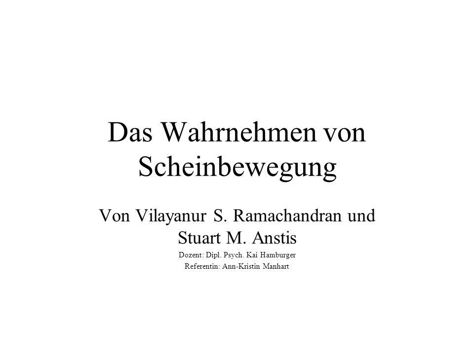 Das Wahrnehmen von Scheinbewegung Von Vilayanur S. Ramachandran und Stuart M. Anstis Dozent: Dipl. Psych. Kai Hamburger Referentin: Ann-Kristin Manhar