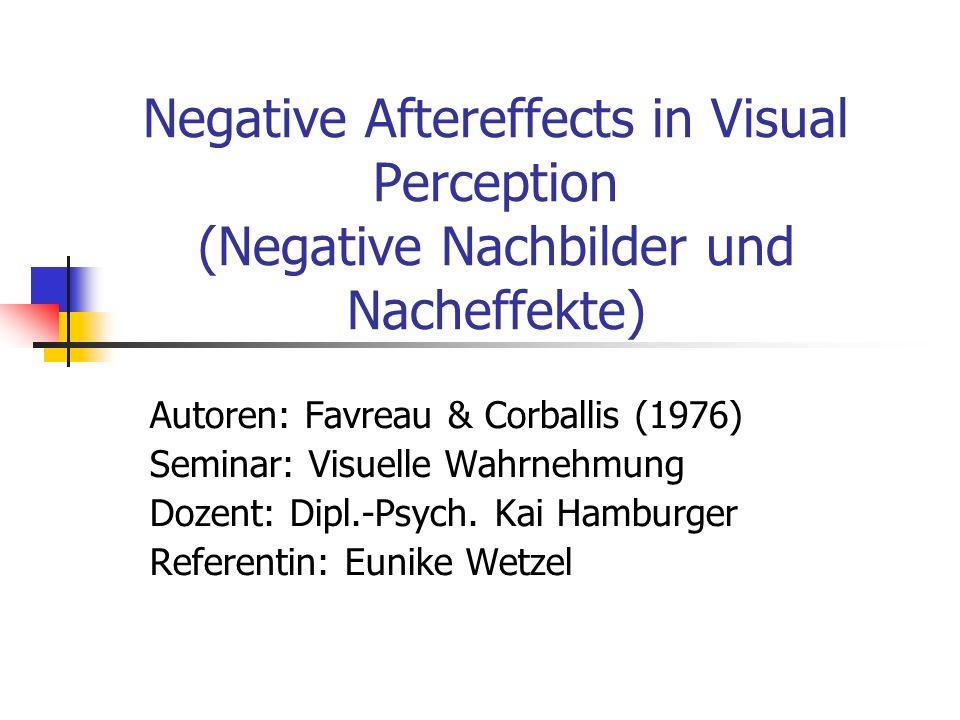 Negative Aftereffects in Visual Perception (Negative Nachbilder und Nacheffekte) Autoren: Favreau & Corballis (1976) Seminar: Visuelle Wahrnehmung Doz