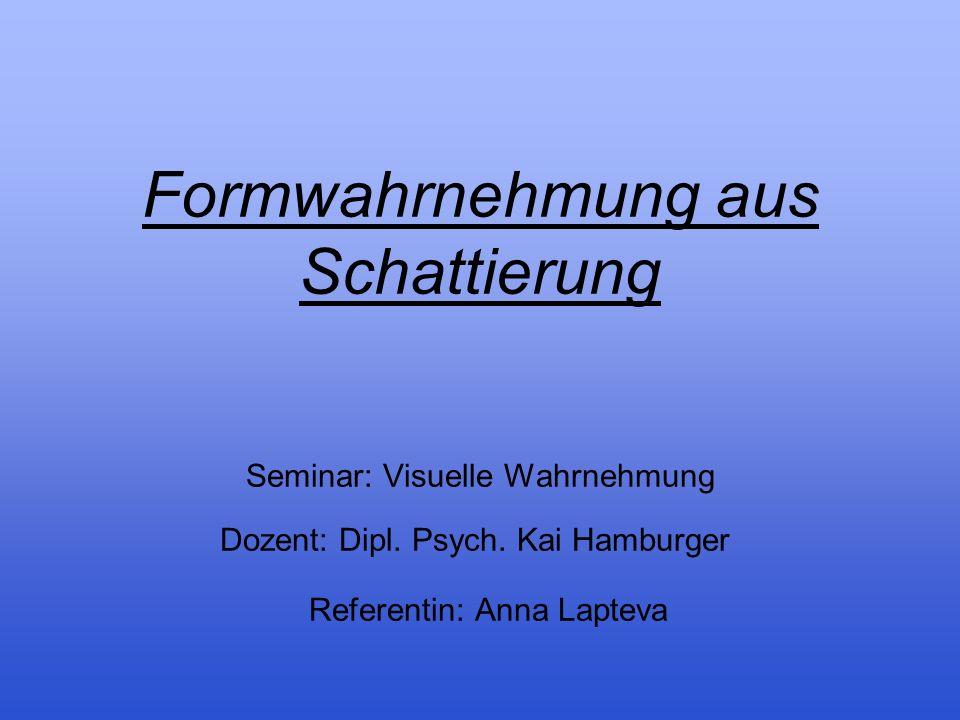Formwahrnehmung aus Schattierung Seminar: Visuelle Wahrnehmung Dozent: Dipl. Psych. Kai Hamburger Referentin: Anna Lapteva