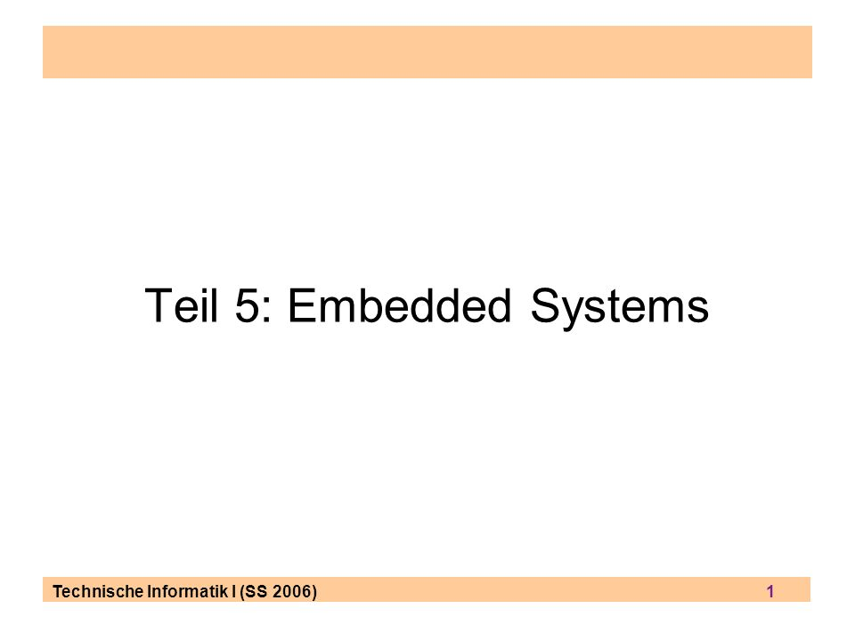 Technische Informatik I (SS 2006) 1 Teil 5: Embedded Systems