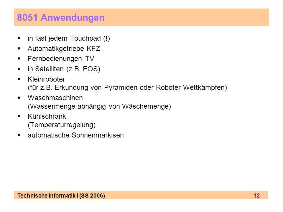 Technische Informatik I (SS 2006) 12 8051 Anwendungen in fast jedem Touchpad (!) Automatikgetriebe KFZ Fernbedienungen TV in Satelliten (z.B. EOS) Kle