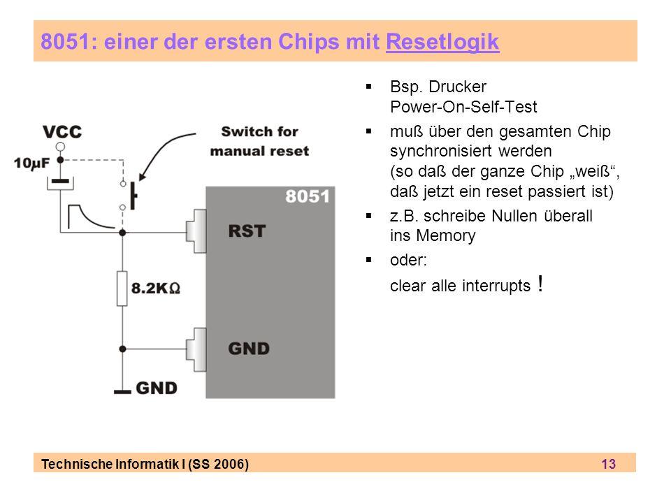Technische Informatik I (SS 2006) 13 8051: einer der ersten Chips mit Resetlogik Bsp. Drucker Power-On-Self-Test muß über den gesamten Chip synchronis