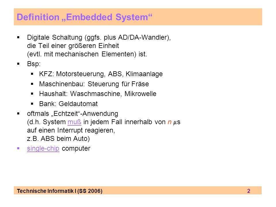 Technische Informatik I (SS 2006) 2 Definition Embedded System Digitale Schaltung (ggfs. plus AD/DA-Wandler), die Teil einer größeren Einheit (evtl. m