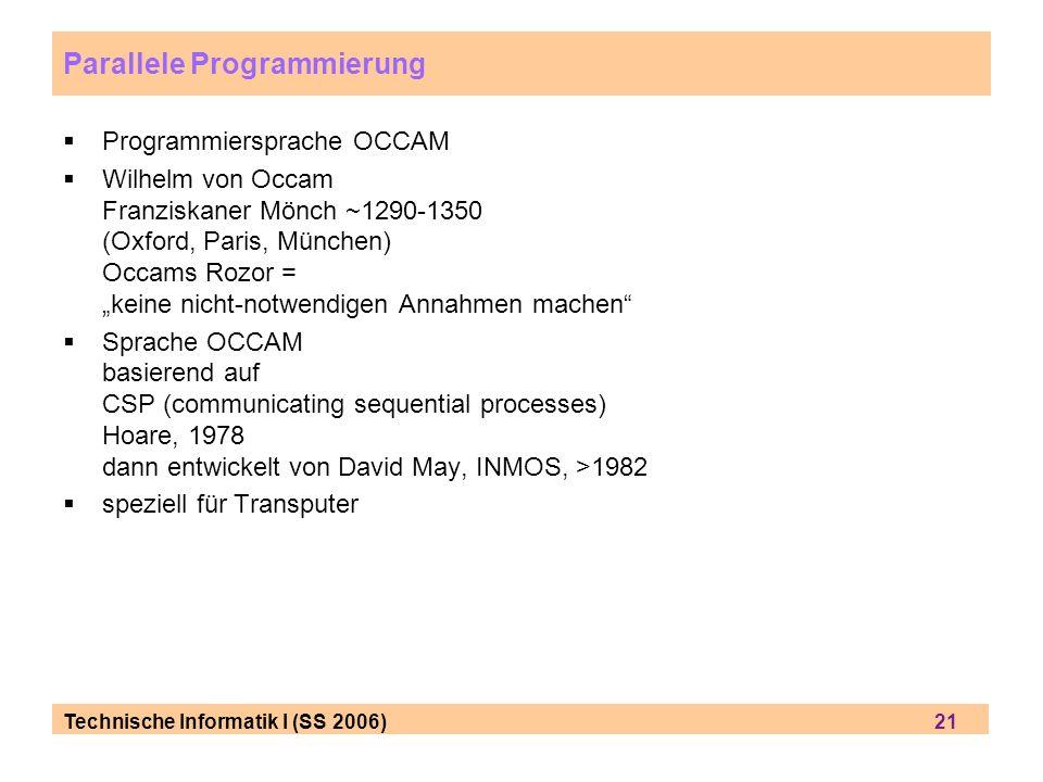 Technische Informatik I (SS 2006) 21 Parallele Programmierung Programmiersprache OCCAM Wilhelm von Occam Franziskaner Mönch ~1290-1350 (Oxford, Paris,