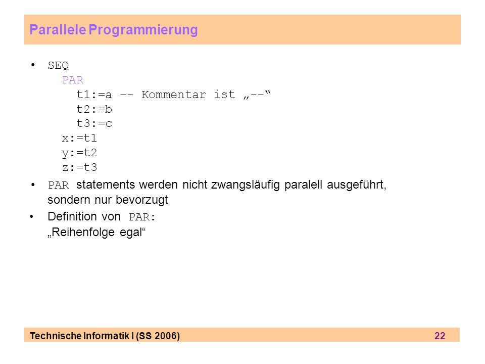Technische Informatik I (SS 2006) 22 Parallele Programmierung SEQ PAR t1:=a –- Kommentar ist -- t2:=b t3:=c x:=t1 y:=t2 z:=t3 PAR statements werden ni