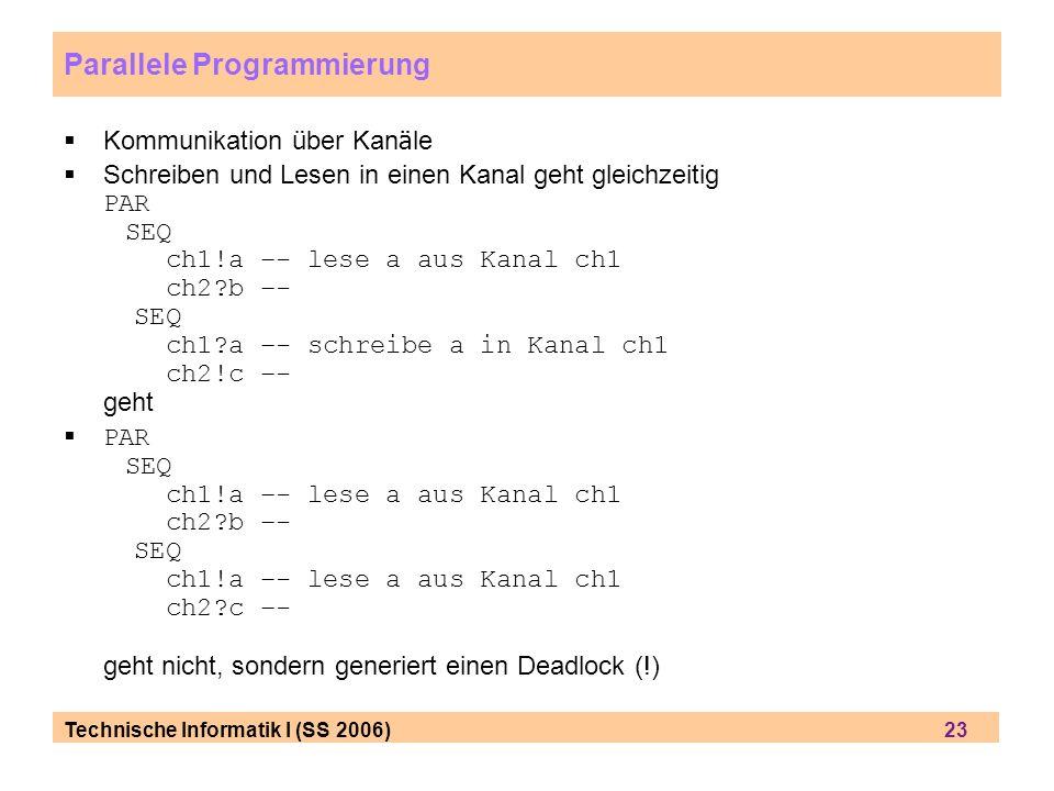 Technische Informatik I (SS 2006) 23 Parallele Programmierung Kommunikation ü ber Kan ä le Schreiben und Lesen in einen Kanal geht gleichzeitig PAR SE
