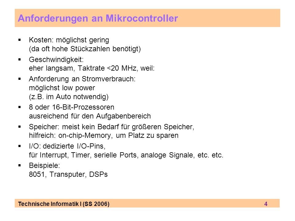Technische Informatik I (SS 2006) 4 Anforderungen an Mikrocontroller Kosten: möglichst gering (da oft hohe Stückzahlen benötigt) Geschwindigkeit: eher