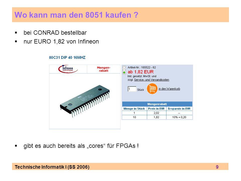 Technische Informatik I (SS 2006) 9 Wo kann man den 8051 kaufen ? bei CONRAD bestellbar nur EURO 1,82 von Infineon gibt es auch bereits als cores für