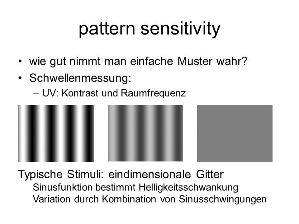 pattern sensitivity wie gut nimmt man einfache Muster wahr? Schwellenmessung: –UV: Kontrast und Raumfrequenz Typische Stimuli: eindimensionale Gitter