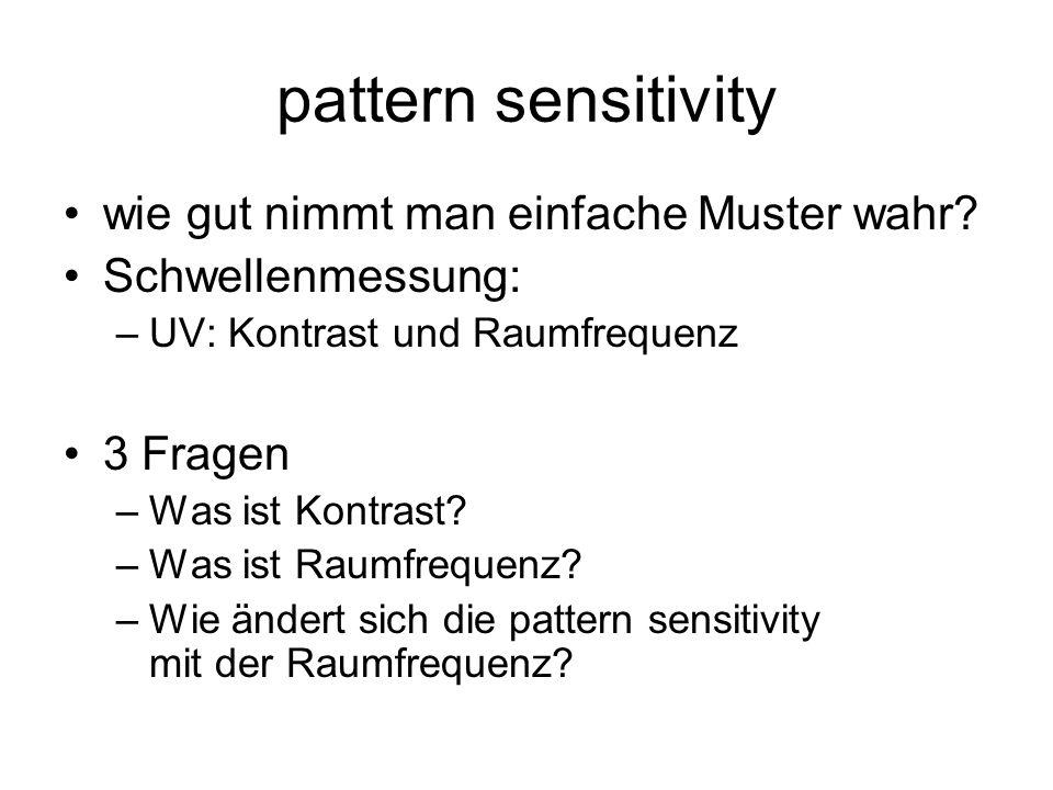 pattern sensitivity wie gut nimmt man einfache Muster wahr? Schwellenmessung: –UV: Kontrast und Raumfrequenz 3 Fragen –Was ist Kontrast? –Was ist Raum