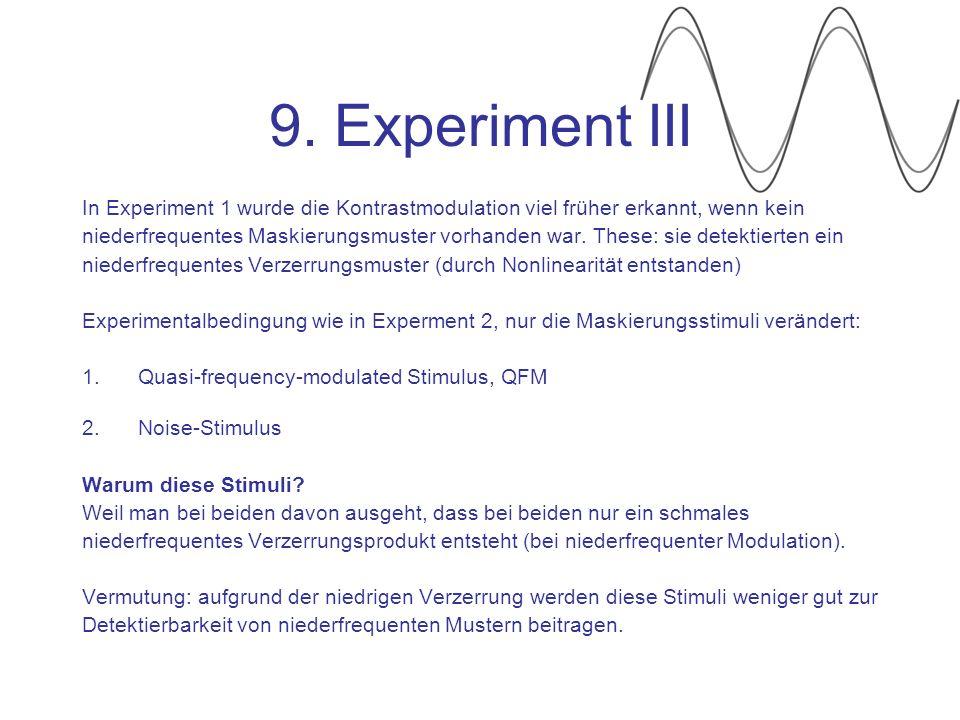 9. Experiment III In Experiment 1 wurde die Kontrastmodulation viel früher erkannt, wenn kein niederfrequentes Maskierungsmuster vorhanden war. These: