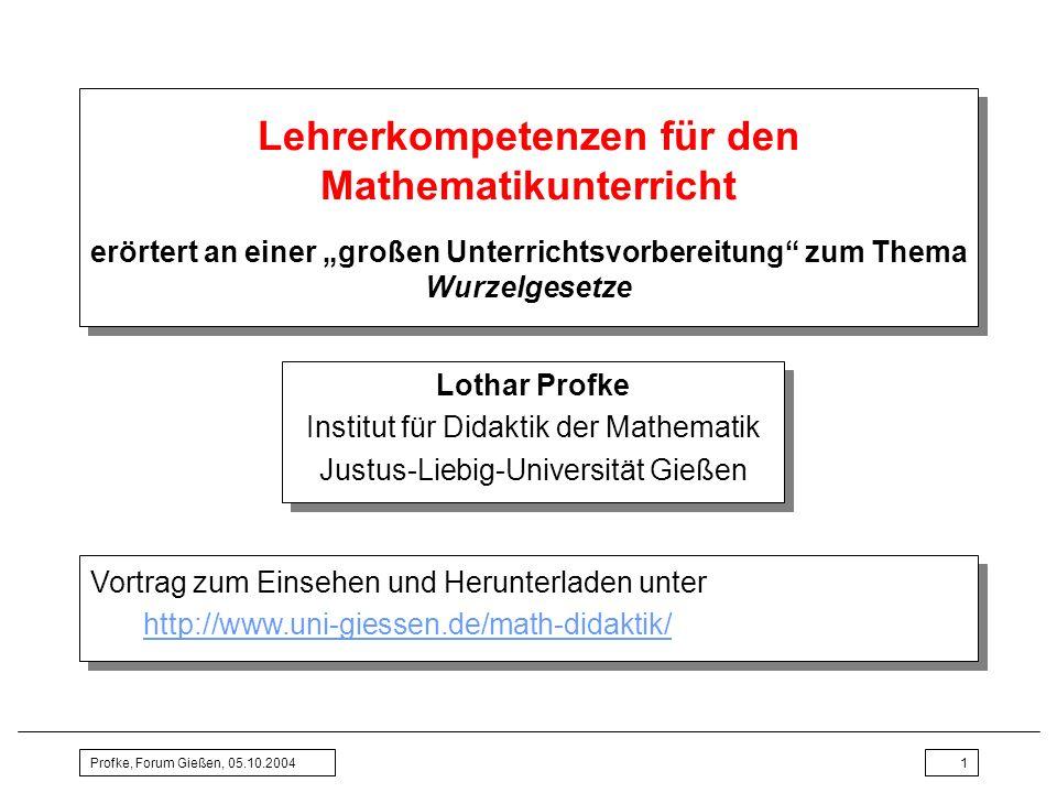 Profke, Forum Gießen, 05.10.20041 Lehrerkompetenzen für den Mathematikunterricht erörtert an einer großen Unterrichtsvorbereitung zum Thema Wurzelgese