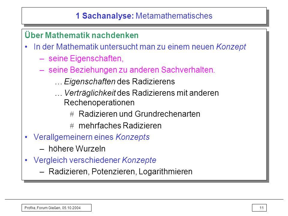 Profke, Forum Gießen, 05.10.200411 1 Sachanalyse: Metamathematisches Über Mathematik nachdenken In der Mathematik untersucht man zu einem neuen Konzep