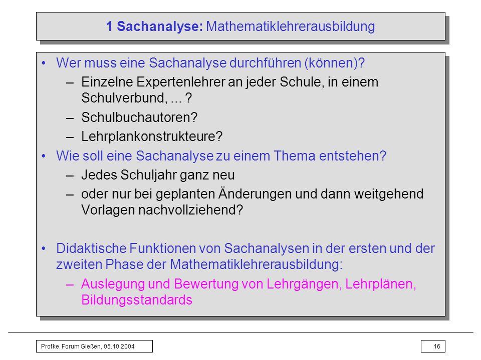 Profke, Forum Gießen, 05.10.200416 1 Sachanalyse: Mathematiklehrerausbildung Wer muss eine Sachanalyse durchführen (können)? –Einzelne Expertenlehrer