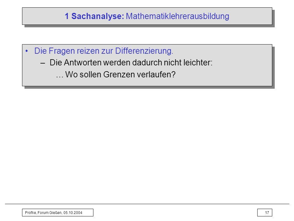Profke, Forum Gießen, 05.10.200417 1 Sachanalyse: Mathematiklehrerausbildung Die Fragen reizen zur Differenzierung. –Die Antworten werden dadurch nich
