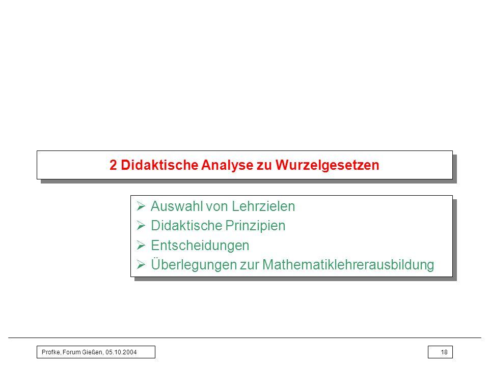 Profke, Forum Gießen, 05.10.200418 2 Didaktische Analyse zu Wurzelgesetzen Auswahl von Lehrzielen Didaktische Prinzipien Entscheidungen Überlegungen z