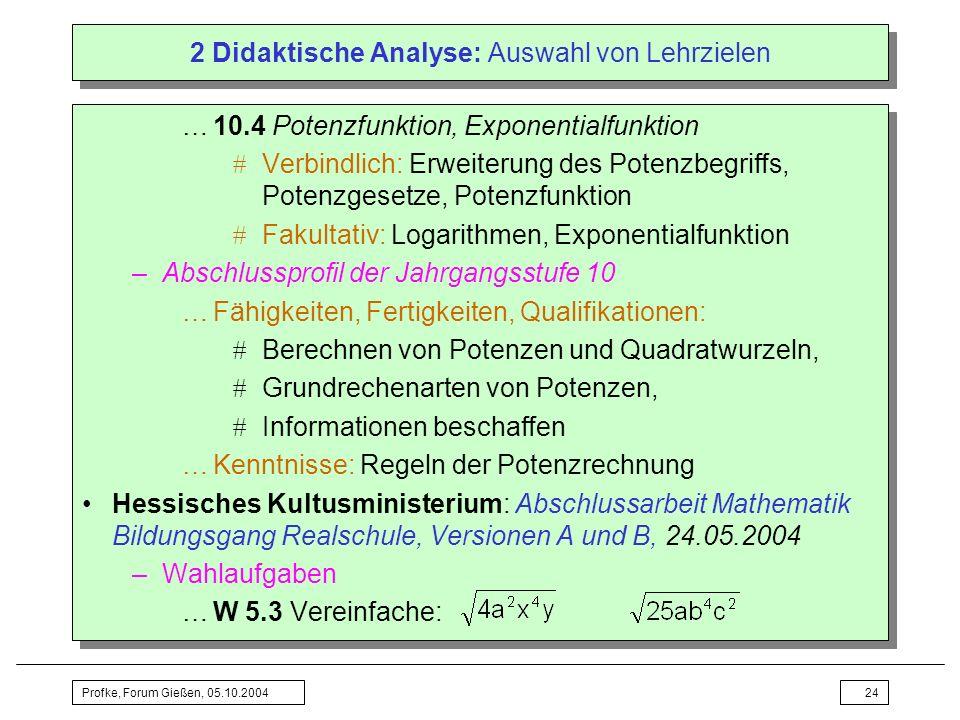 Profke, Forum Gießen, 05.10.200424 2 Didaktische Analyse: Auswahl von Lehrzielen …10.4 Potenzfunktion, Exponentialfunktion Verbindlich: Erweiterung de