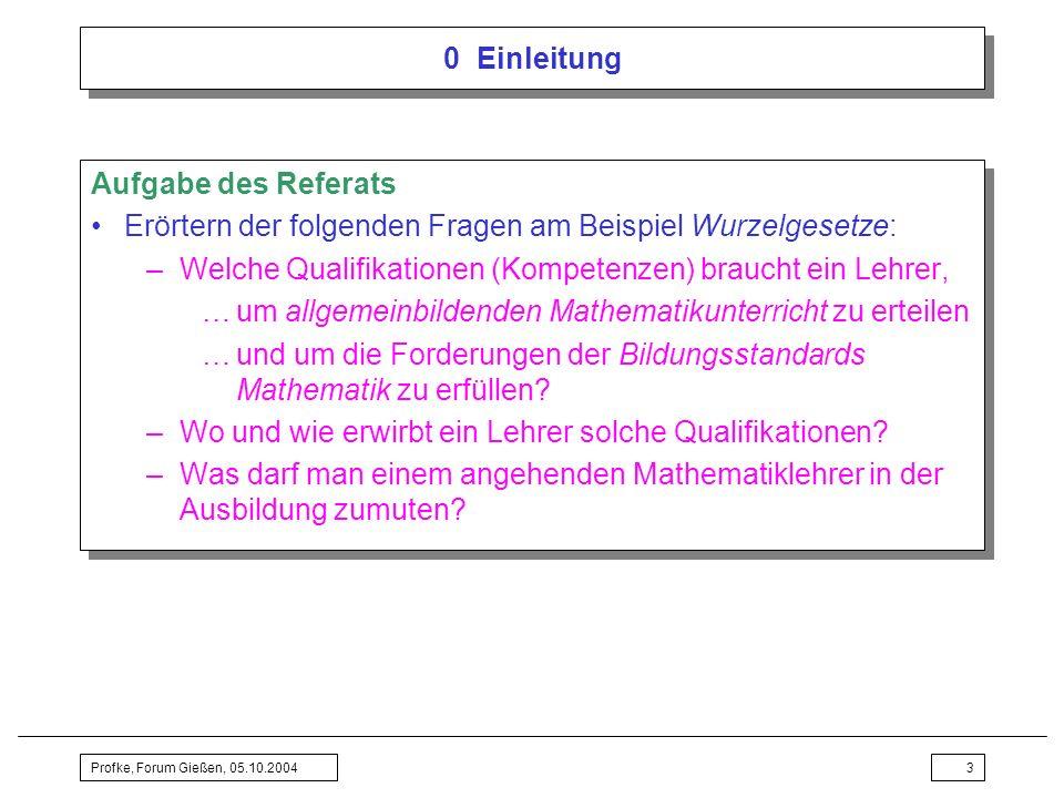 Profke, Forum Gießen, 05.10.20043 0 Einleitung Aufgabe des Referats Erörtern der folgenden Fragen am Beispiel Wurzelgesetze: –Welche Qualifikationen (