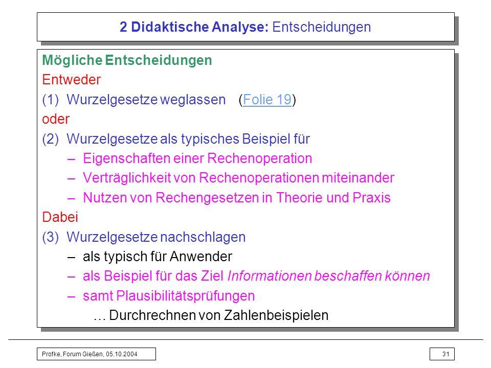 Profke, Forum Gießen, 05.10.200431 2 Didaktische Analyse: Entscheidungen Mögliche Entscheidungen Entweder (1) Wurzelgesetze weglassen(Folie 19)Folie 1