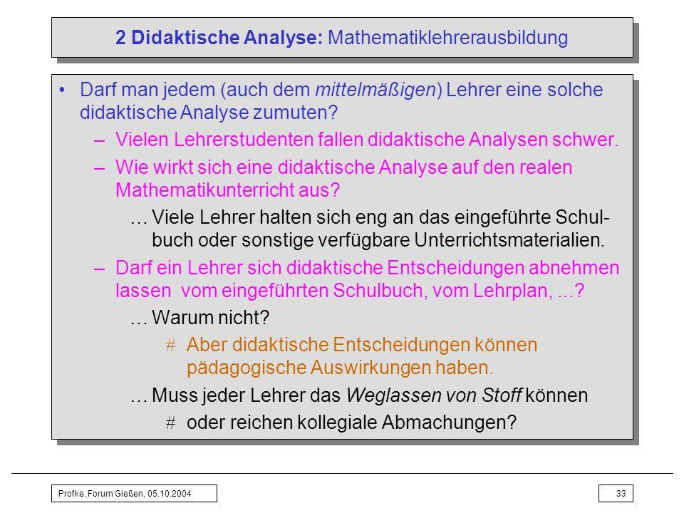 Profke, Forum Gießen, 05.10.200433 2 Didaktische Analyse: Mathematiklehrerausbildung Darf man jedem (auch dem mittelmäßigen) Lehrer eine solche didakt