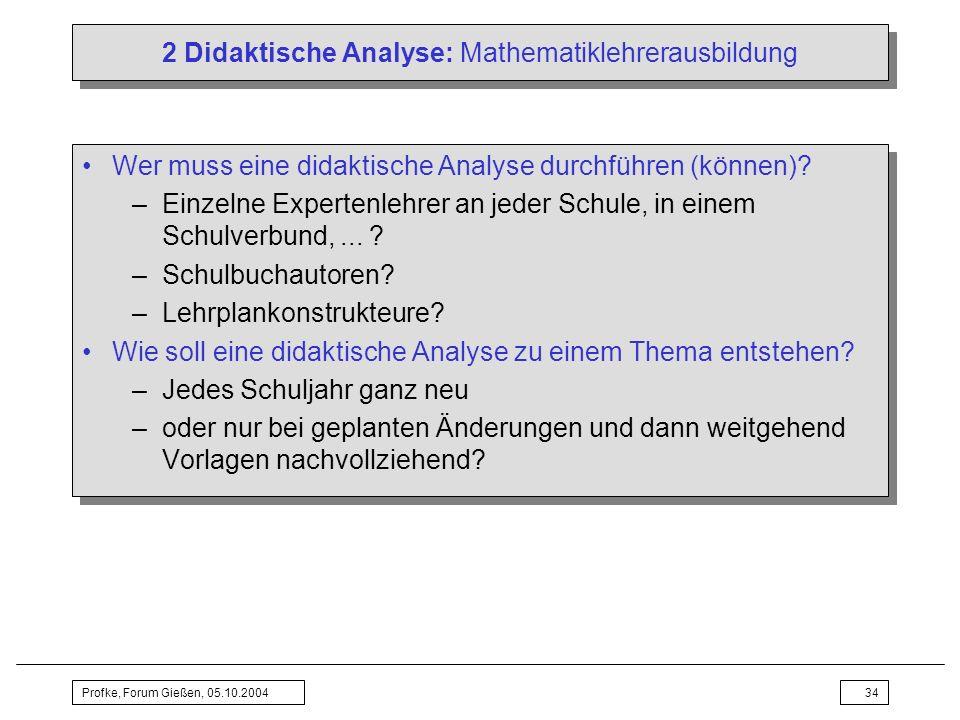 Profke, Forum Gießen, 05.10.200434 2 Didaktische Analyse: Mathematiklehrerausbildung Wer muss eine didaktische Analyse durchführen (können)? –Einzelne