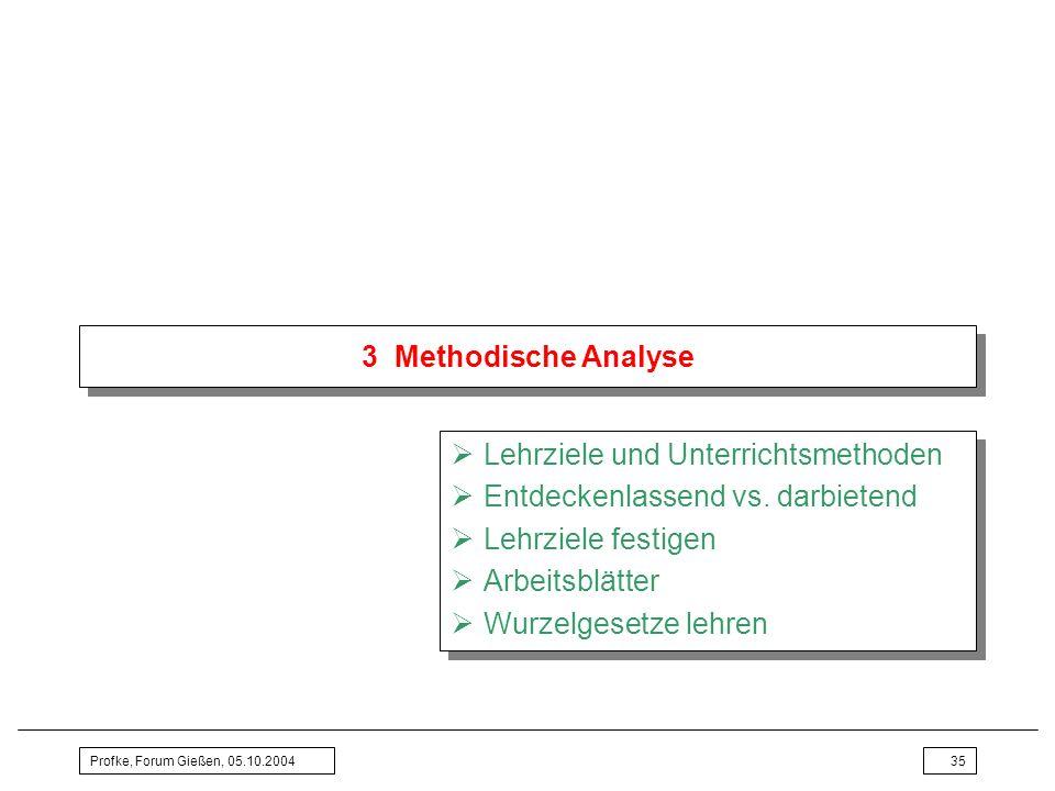 Profke, Forum Gießen, 05.10.200435 3 Methodische Analyse Lehrziele und Unterrichtsmethoden Entdeckenlassend vs. darbietend Lehrziele festigen Arbeitsb