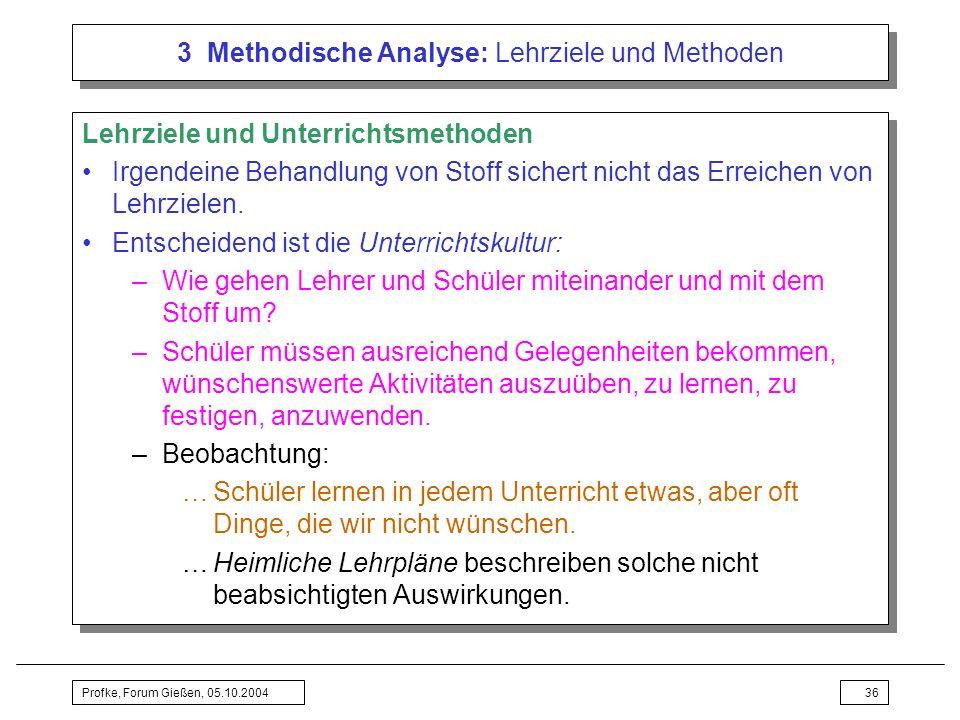 Profke, Forum Gießen, 05.10.200436 3 Methodische Analyse: Lehrziele und Methoden Lehrziele und Unterrichtsmethoden Irgendeine Behandlung von Stoff sic