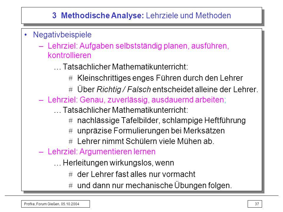 Profke, Forum Gießen, 05.10.200437 3 Methodische Analyse: Lehrziele und Methoden Negativbeispiele –Lehrziel: Aufgaben selbstständig planen, ausführen,