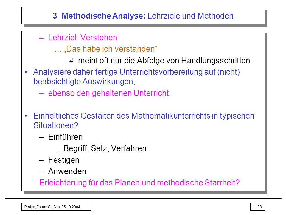 Profke, Forum Gießen, 05.10.200438 3 Methodische Analyse: Lehrziele und Methoden –Lehrziel: Verstehen …Das habe ich verstanden meint oft nur die Abfol