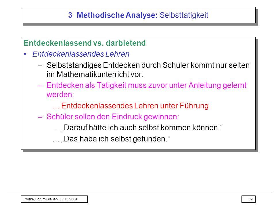 Profke, Forum Gießen, 05.10.200439 3 Methodische Analyse: Selbsttätigkeit Entdeckenlassend vs. darbietend Entdeckenlassendes Lehren –Selbstständiges E