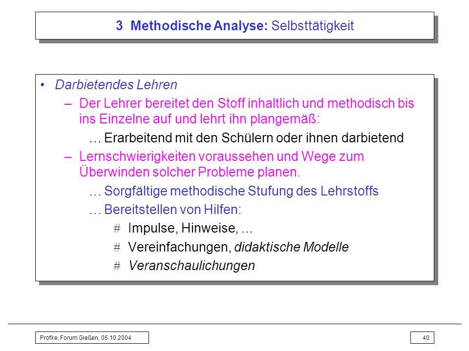 Profke, Forum Gießen, 05.10.200440 3 Methodische Analyse: Selbsttätigkeit Darbietendes Lehren –Der Lehrer bereitet den Stoff inhaltlich und methodisch