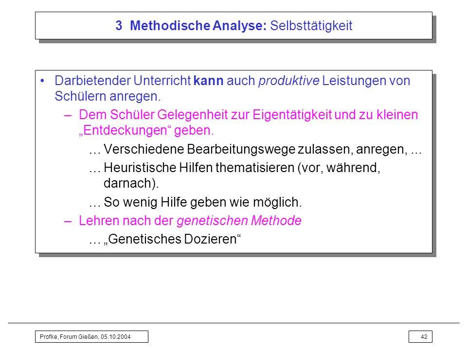 Profke, Forum Gießen, 05.10.200442 3 Methodische Analyse: Selbsttätigkeit Darbietender Unterricht kann auch produktive Leistungen von Schülern anregen
