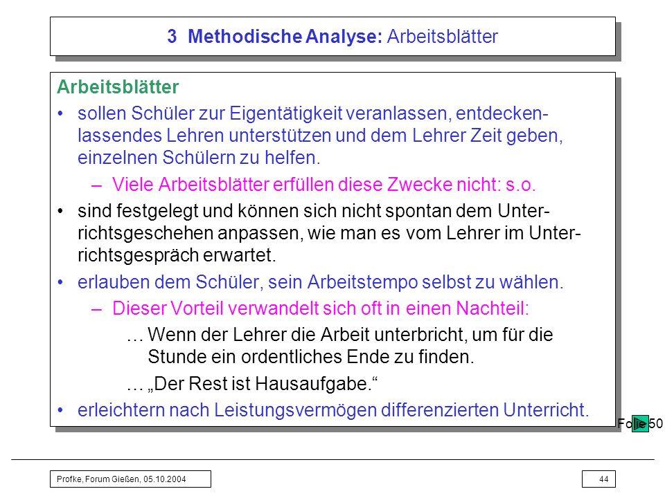 Profke, Forum Gießen, 05.10.200444 3 Methodische Analyse: Arbeitsblätter Arbeitsblätter sollen Schüler zur Eigentätigkeit veranlassen, entdecken- lass
