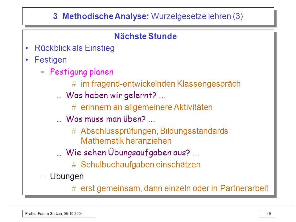 Profke, Forum Gießen, 05.10.200449 3 Methodische Analyse: Wurzelgesetze lehren (3) Nächste Stunde Rückblick als Einstieg Festigen –Festigung planen im