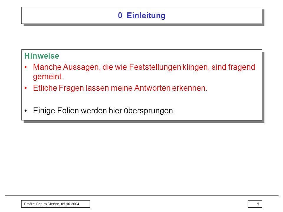 Profke, Forum Gießen, 05.10.20045 0 Einleitung Hinweise Manche Aussagen, die wie Feststellungen klingen, sind fragend gemeint. Etliche Fragen lassen m