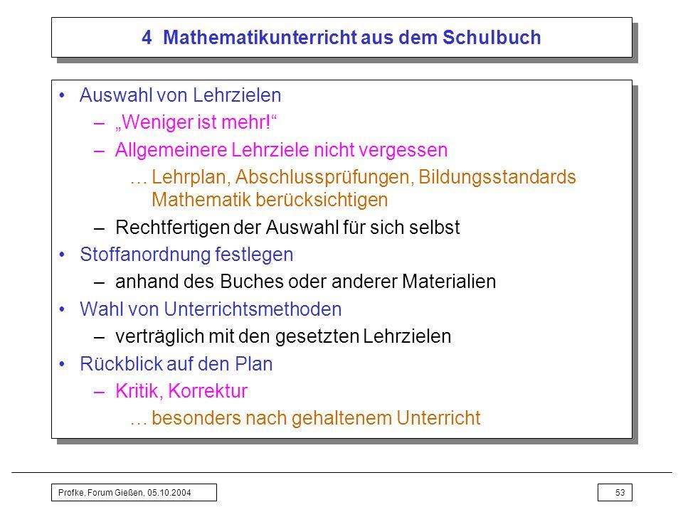 Profke, Forum Gießen, 05.10.200453 4 Mathematikunterricht aus dem Schulbuch Auswahl von Lehrzielen –Weniger ist mehr! –Allgemeinere Lehrziele nicht ve