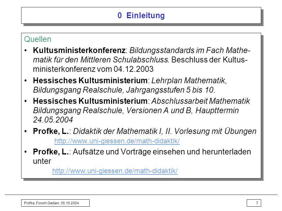 Profke, Forum Gießen, 05.10.20047 0 Einleitung Quellen Kultusministerkonferenz: Bildungsstandards im Fach Mathe- matik für den Mittleren Schulabschlus