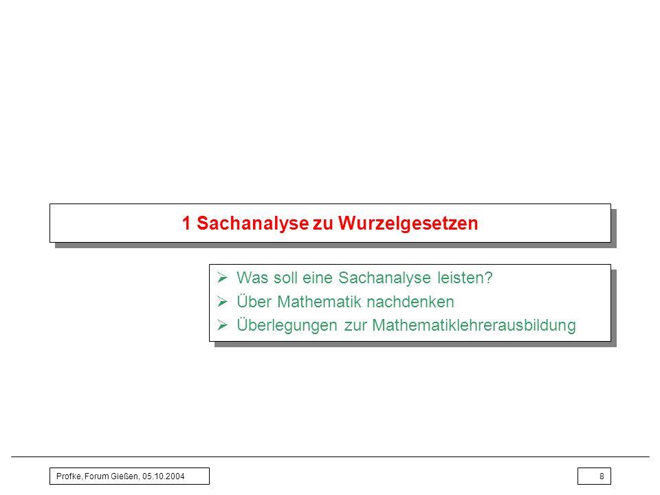 Profke, Forum Gießen, 05.10.20048 1 Sachanalyse zu Wurzelgesetzen Was soll eine Sachanalyse leisten? Über Mathematik nachdenken Überlegungen zur Mathe
