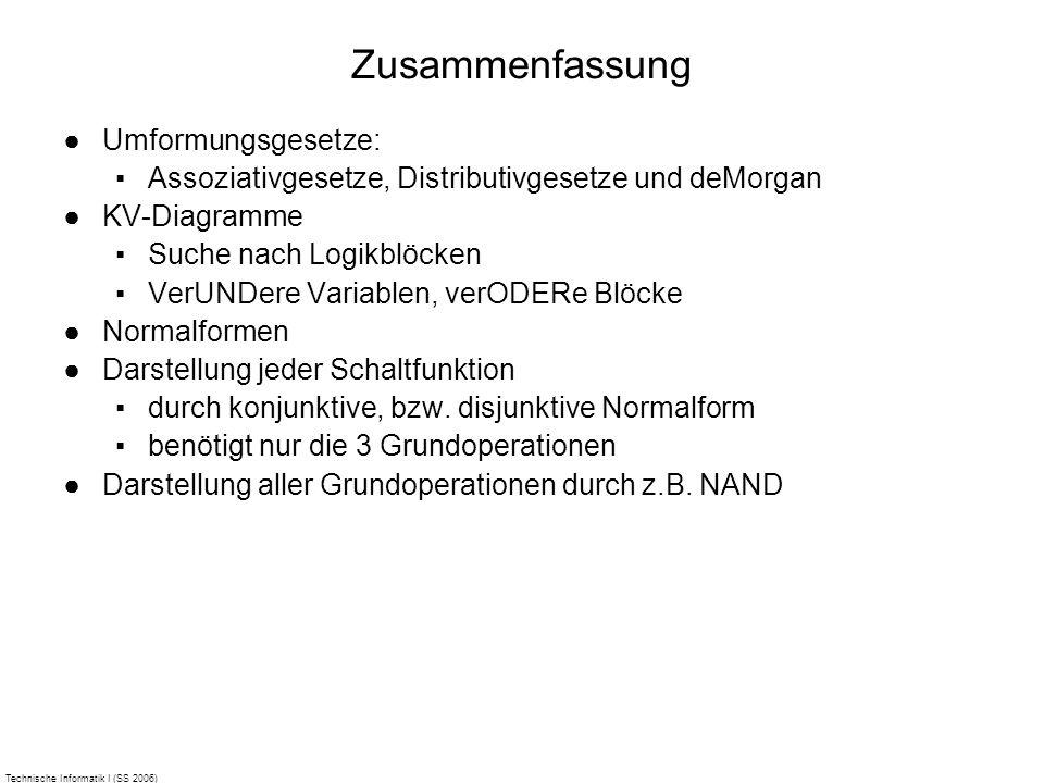 Technische Informatik I (SS 2006) Zusammenfassung Umformungsgesetze: Assoziativgesetze, Distributivgesetze und deMorgan KV-Diagramme Suche nach Logikb