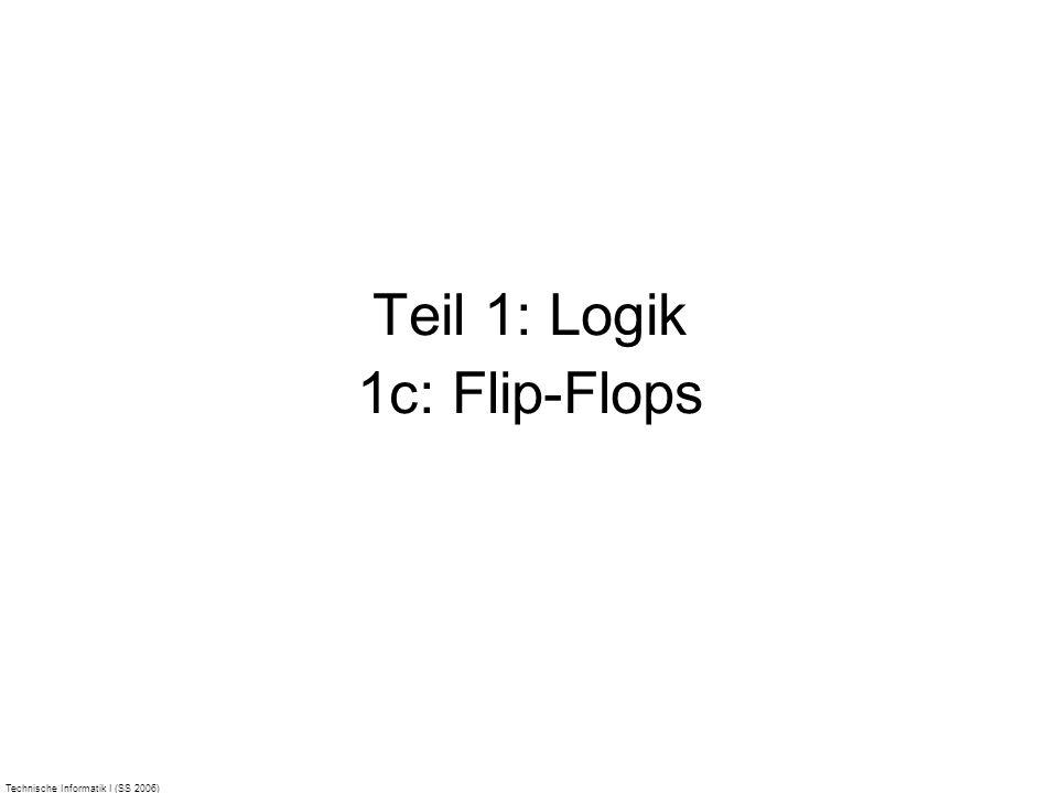 Technische Informatik I (SS 2006) Teil 1: Logik 1c: Flip-Flops