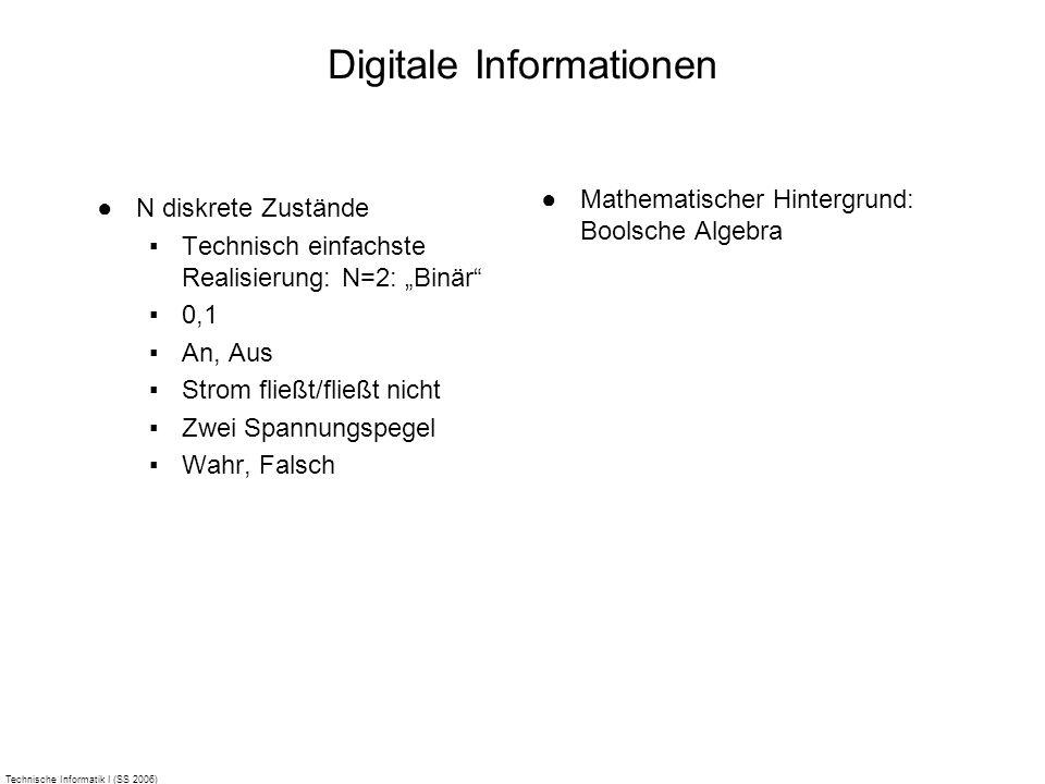Technische Informatik I (SS 2006) Digitale Informationen N diskrete Zustände Technisch einfachste Realisierung: N=2: Binär 0,1 An, Aus Strom fließt/fl