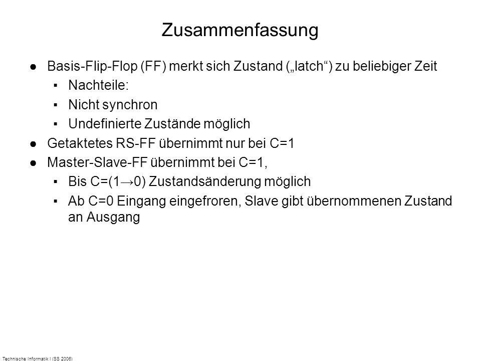 Technische Informatik I (SS 2006) Zusammenfassung Basis-Flip-Flop (FF) merkt sich Zustand (latch) zu beliebiger Zeit Nachteile: Nicht synchron Undefin