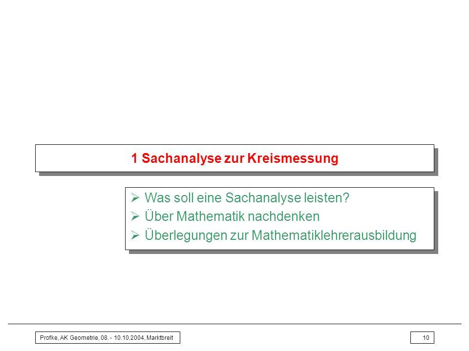Profke, AK Geometrie, 08. - 10.10.2004, Marktbreit10 1 Sachanalyse zur Kreismessung Was soll eine Sachanalyse leisten? Über Mathematik nachdenken Über
