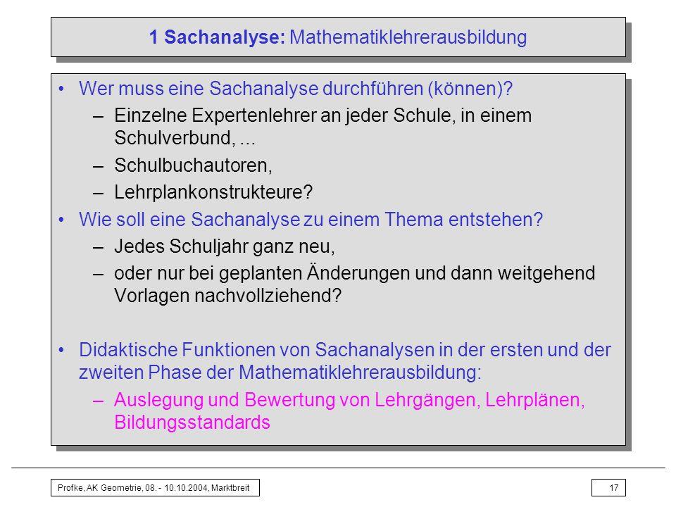 Profke, AK Geometrie, 08. - 10.10.2004, Marktbreit17 1 Sachanalyse: Mathematiklehrerausbildung Wer muss eine Sachanalyse durchführen (können)? –Einzel